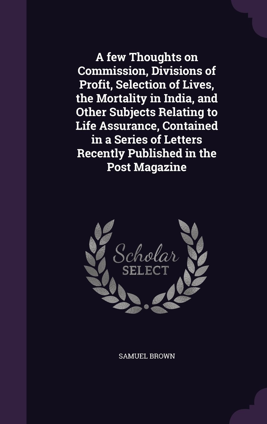 Read Online A Few Thoughts on Commission, Divisions of Profit, Selection of Lives, the Mortality in India, and Other Subjects Relating to Life Assurance, ... Recently Published in the Post Magazine PDF