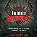 The Bad Habits of Jesus: Showing Us the Way to Live Right in a World Gone Wrong Audiobook by Leonard Sweet Narrated by Dean Gallagher