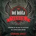 The Bad Habits of Jesus: Showing Us the Way to Live Right in a World Gone Wrong | Leonard Sweet