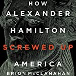 How Alexander Hamilton Screwed Up America | Brion McClanahan