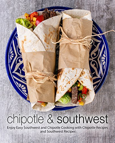 Chipotle & Southwest: Enjoy Easy Southwest and Chipotle Cooking with Chipotle Recipes and Southwest Recipes by BookSumo Press