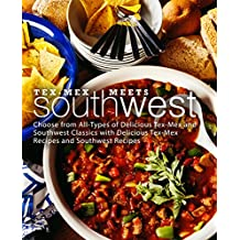 Tex-Mex Meets Southwest: Choose from All-Types of Delicious Tex-Mex and Southwest Classics with Delicious Tex-Mex Recipes and Southwest Recipes