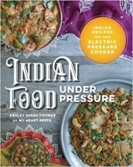 Indian food under pressure authentic indian recipes for your indian food under pressure authentic indian recipes for your electric pressure cooker ashley singh thomas 9780999286104 amazon books forumfinder