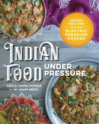 Indian Food Under Pressure: Authentic Indian Recipes for Your Electric Pressure Cooker by Ashley Singh Thomas