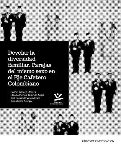 Develar la diversidad familiar: Parejas del mismo sexo en el eje cafetero (LIBROS DE INVESTIGACIÓN nº 1)