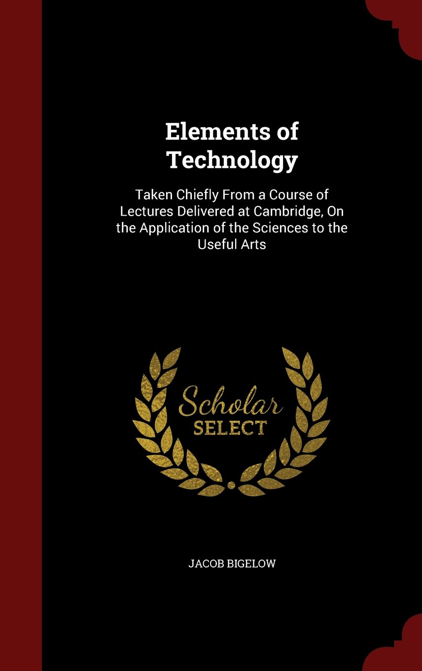 Elements of Technology: Taken Chiefly From a Course of Lectures Delivered at Cambridge, On the Application of the Sciences to the Useful Arts ebook