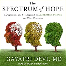 The Spectrum of Hope: An Optimistic and New Approach to Alzheimer's Disease and Other Dementias Audiobook by Gayatri Devi, MD Narrated by Wendy Tremont King
