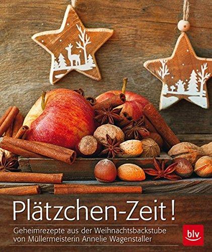 Plätzchen-Zeit!: Geheimrezepte aus der Weihnachtsbackstube von Müllermeisterin Annelie Wagenstaller