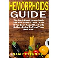 Hemorrhoids Guide: The Truth About Hemorrhoids And How To Heal Them...Even If You Don't Know What To Do Or Have Failed To Treat Them Until Now!