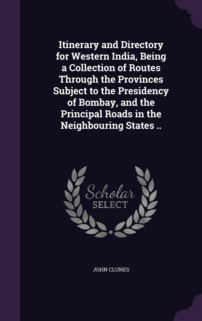 Download Itinerary and Directory for Western India, Being a Collection of Routes Through the Provinces Subject to the Presidency of Bombay, and the Principal Roads in the Neighbouring States pdf