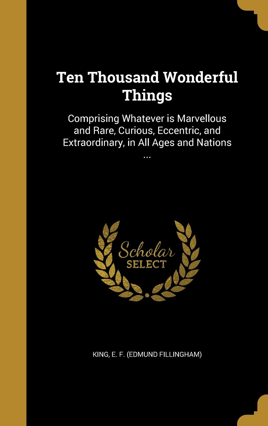 Read Online Ten Thousand Wonderful Things: Comprising Whatever Is Marvellous and Rare, Curious, Eccentric, and Extraordinary, in All Ages and Nations ... pdf epub