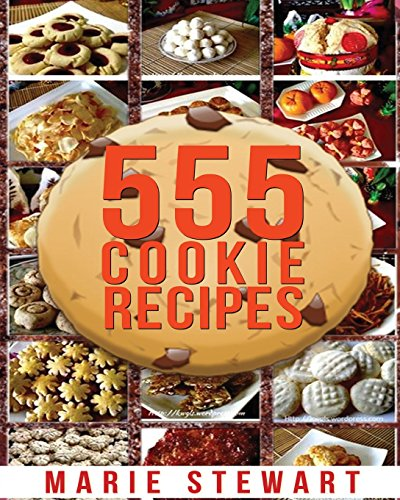 555 Cookie Recipes: Best Delicious Cookie Recipe Cookbook (Chocolate Cookie Recipes, Dessert Recipes, Festive Cookie Recipes, Christmas, Thanksgiving, Easy Baking Cookies) by Marie Stewart