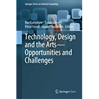 Technology, Design and the Arts - Opportunities and Challenges (Springer Series on Cultural Computing) (English Edition)