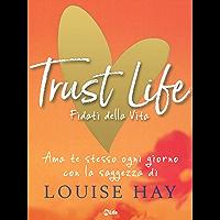 Trust Life - Fidati della vita: Ama te stesso ogni giorno con la saggezza di Louise Hay