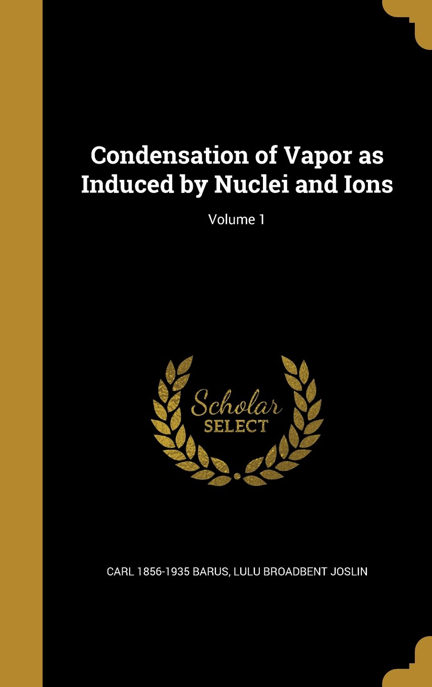 Condensation of Vapor as Induced by Nuclei and Ions; Volume 1 pdf