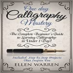 One Day Calligraphy Mastery: The Complete Beginner's Guide to Learning Calligraphy in Under 1 Day! | Ellen Warren