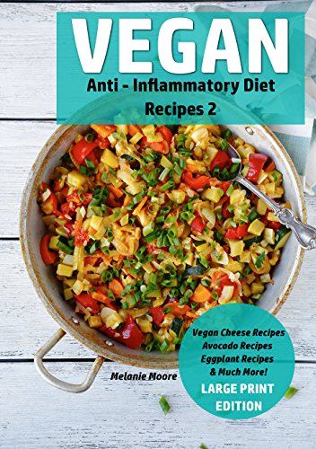 Vegan Anti - Inflammatory Diet Recipes 2: Vegan Cheese Recipes - Avocado Recipes - Eggplant Recipes - & Much More! (Vegan Recipes Book 4) by Melanie Moore