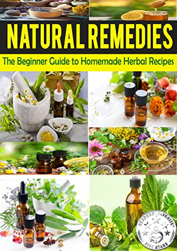 NATURAL REMEDIES: The Beginner Guide to Homemade Herbal Recipes (Heal Yourself with the Power of Nature Book 1)