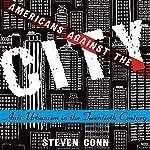 Americans Against the City: Anti-Urbanism in the Twentieth Century | Steven Conn