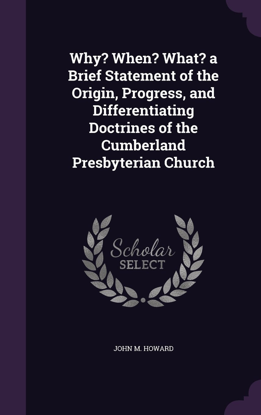 Download Why? When? What? a Brief Statement of the Origin, Progress, and Differentiating Doctrines of the Cumberland Presbyterian Church pdf
