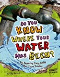 Do You Know Where Your Water Has Been?: The Disgusting Story Behind What You're Drinking (Sanitation Investigation)