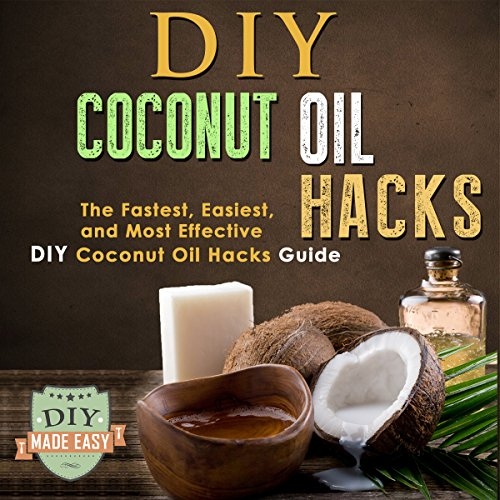 DIY Coconut Oil Hacks: The Fastest, Easiest, And Most Effective DIY Coconut Oil Hacks Guide by  The DIY Reader