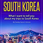 South Korea: What I Want to Tell You About My Trips to South Korea | Garcia V. Ammons,My Travelog