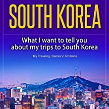 South Korea: What I Want to Tell You About My Trips to South Korea Audiobook by Garcia V. Ammons, My Travelog Narrated by Kimberly Hughey