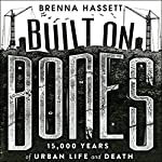 Built on Bones: 15,000 Years of Urban Life and Death | Brenna Hassett