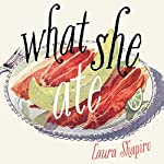 What She Ate: Six Remarkable Women and the Food That Tells Their Stories | Laura Shapiro
