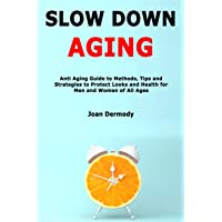 Slow Down Aging: Anti Aging Guide to Methods, Tips and Strategies to Protect Looks and Health for Men and Women of All Ages
