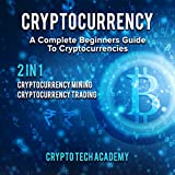 Cryptocurrency: A Complete Beginners Guide to Cryptocurrencies: Cryptocurrency Mining & Cryptocurrency Trading