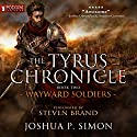 Wayward Soldiers: The Tyrus Chronicle, Book 2 Audiobook by Joshua P. Simon Narrated by Steven Brand