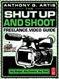 Read Online The Shut Up and Shoot Freelance Video Guide: A Down & Dirty DV Production Reader