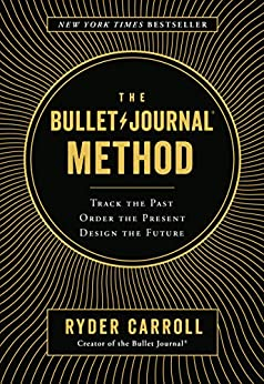 The Bullet Journal Method: Track the Past, Order the Present, Design the Future by [Carroll, Ryder]