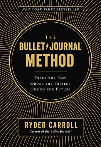 The Bullet Journal Method: Track the Past, Order the Present, Design the Future -