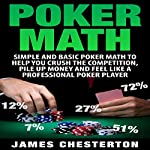 Poker Math: Simple and Basic Poker Math to Help You Crush the Competition, Pile Up Money and Feel Like a Professional Poker Player | James Chesterton