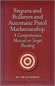 Sixguns and Bullseyes and Automatic Pistol Marksmanship: A Comprehensive Manual on Target Shooting