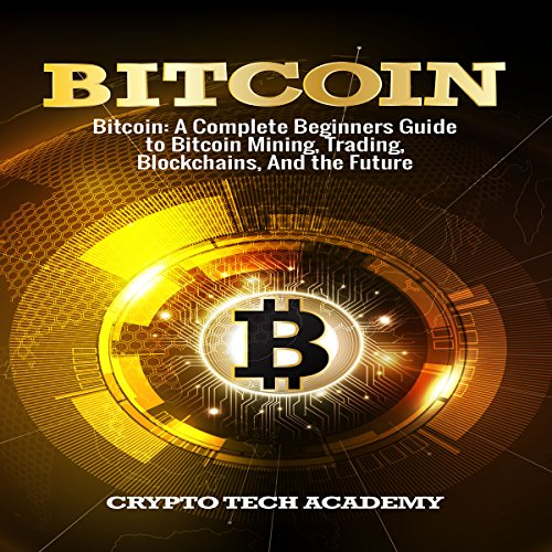 B.e.s.t Bitcoin: A Complete Beginners Guide to Bitcoin Mining, Trading, Blockchains, and the Future TXT