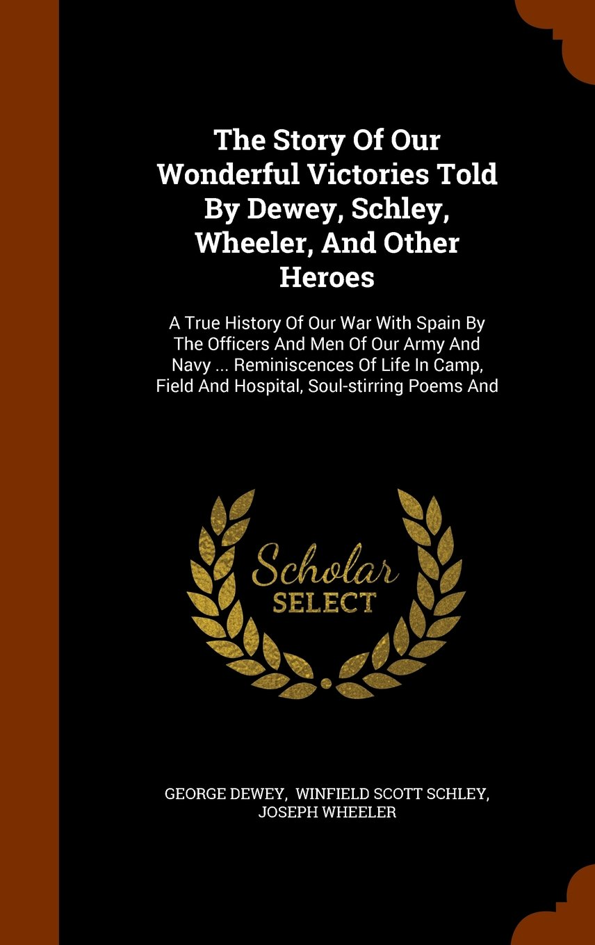 The Story Of Our Wonderful Victories Told By Dewey, Schley, Wheeler, And Other Heroes: A True History Of Our War With Spain By The Officers And Men Of ... Field And Hospital, Soul-stirring Poems And ebook