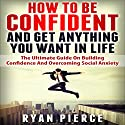 How to Be Confident and Get Anything You Want in Life: The Ultimate Guide on Building Confidence and Overcoming Social Anxiety Audiobook by Ryan Pierce Narrated by Vanessa Padla