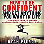 How to Be Confident and Get Anything You Want in Life: The Ultimate Guide on Building Confidence and Overcoming Social Anxiety | Ryan Pierce