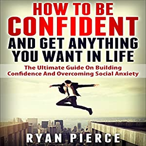 How to Be Confident and Get Anything You Want in Life Audiobook