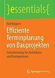 Effiziente Terminplanung von Bauprojekten: Schnelleinstieg für Architekten und Bauingenieure (essentials)