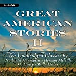 Great American Stories II: Ten Unabridged Classics | Herman Melville,Nathaniel Hawthorne,Willa Cather,O. Henry