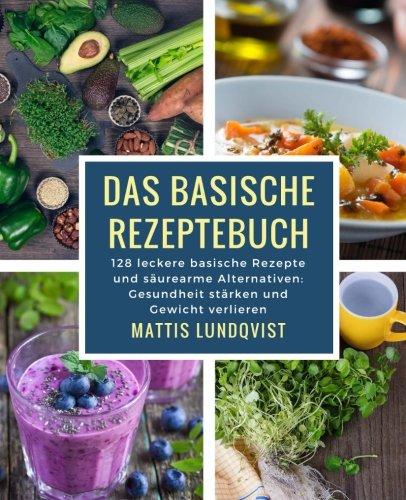 Das basische Rezeptebuch: 128 leckere basische Rezepte und säurearme Alternativen: Gesundheit stärken und Gewicht verlieren