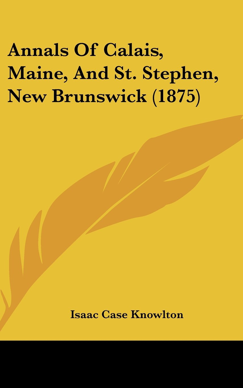 Annals Of Calais, Maine, And St. Stephen, New Brunswick (1875) pdf epub