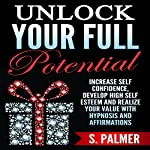 Unlock Your Full Potential: Increase Self Confidence, Develop High Self Esteem and Realize Your Value with Hypnosis and Affirmations | S. Palmer