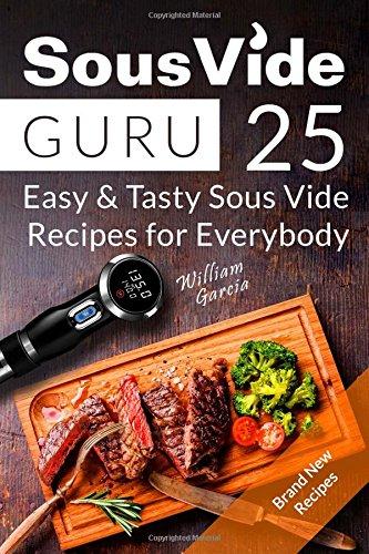 Sous Vide Guru: 25 Easy & Tasty Sous Vide Recipes for Everybody by Mr William Garcia