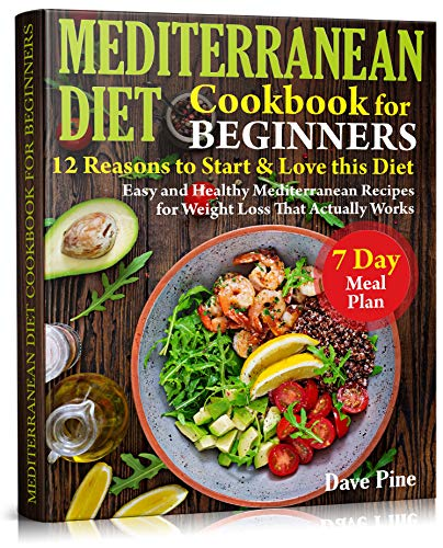 Mediterranean Diet Cookbook for Beginners: 12 Reasons to Start & Love this Diet. Easy and Healthy Mediterranean Recipes for Weight Loss That Actually Works and 7 Day Meal Plan by Dave Pine
